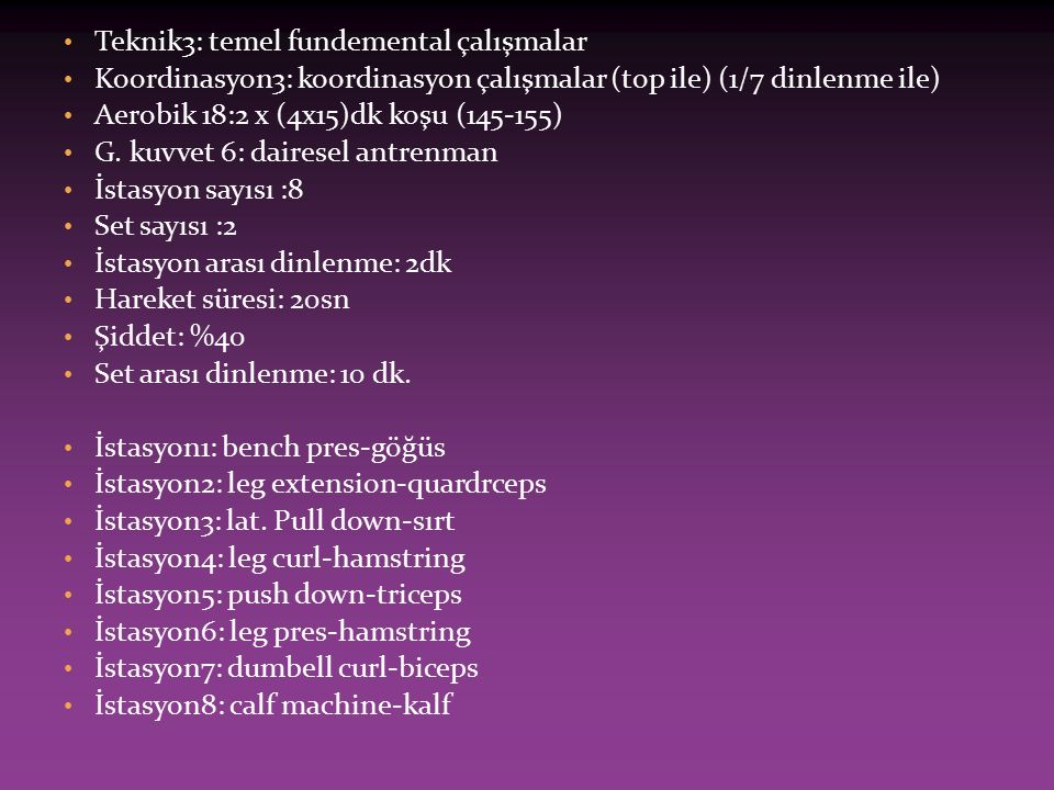 Aerobik 19:2x(4x15)dk koşu (145-155)  Teknik4:temel fundemental çalışmalar Koordinasyon4: koordinasyon çalışmaları (top ile) (1/7 dinlenme ile)  Aerobik 20:2x(6x10)dk koşu (150-160)  Teknik 5.temel fundemental çalışmalar.