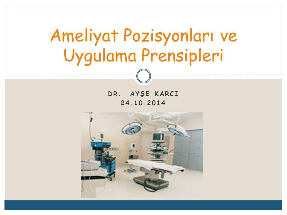 DR. AYŞE KARCI 24.10.2014 Ameliyat Pozisyonları ve Uygulama Prensipleri