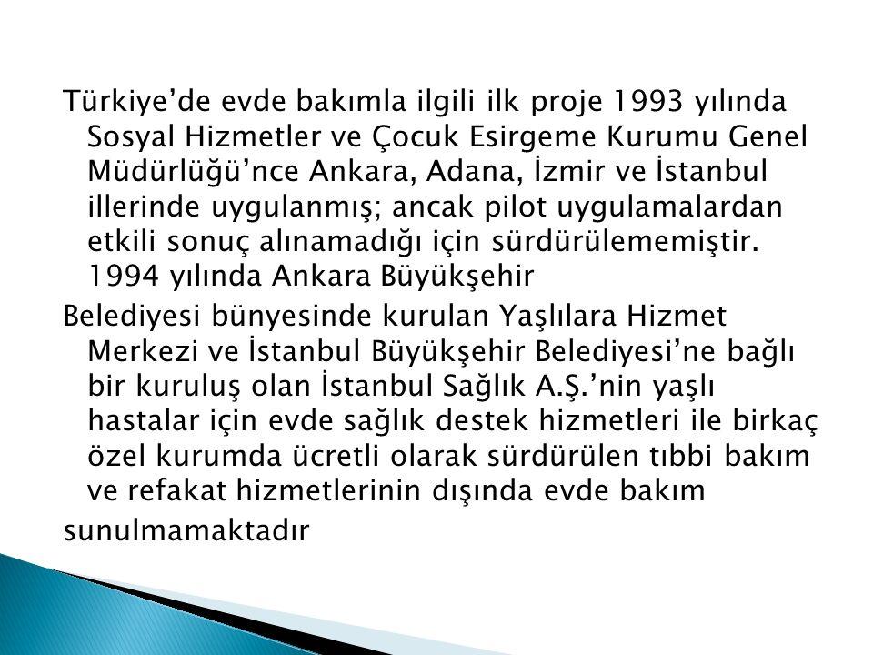 Türkiye'de evde bakımla ilgili ilk proje 1993 yılında Sosyal Hizmetler ve Çocuk Esirgeme Kurumu Genel Müdürlüğü'nce Ankara, Adana, İzmir ve İstanbul illerinde uygulanmış; ancak pilot uygulamalardan etkili sonuç alınamadığı için sürdürülememiştir.