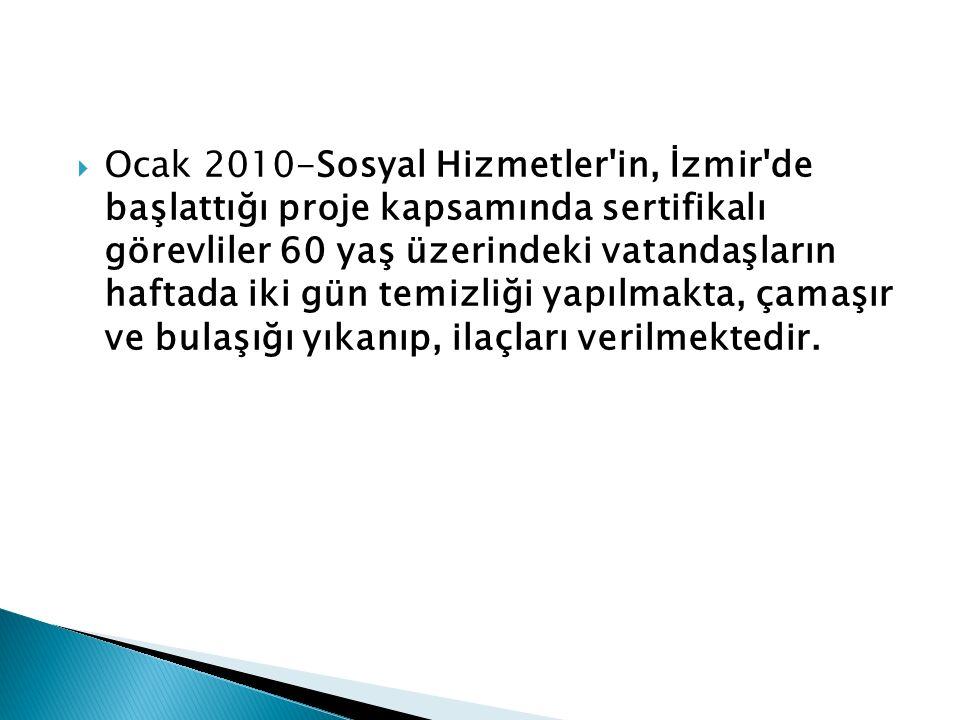  Ocak 2010-Sosyal Hizmetler in, İzmir de başlattığı proje kapsamında sertifikalı görevliler 60 yaş üzerindeki vatandaşların haftada iki gün temizliği yapılmakta, çamaşır ve bulaşığı yıkanıp, ilaçları verilmektedir.