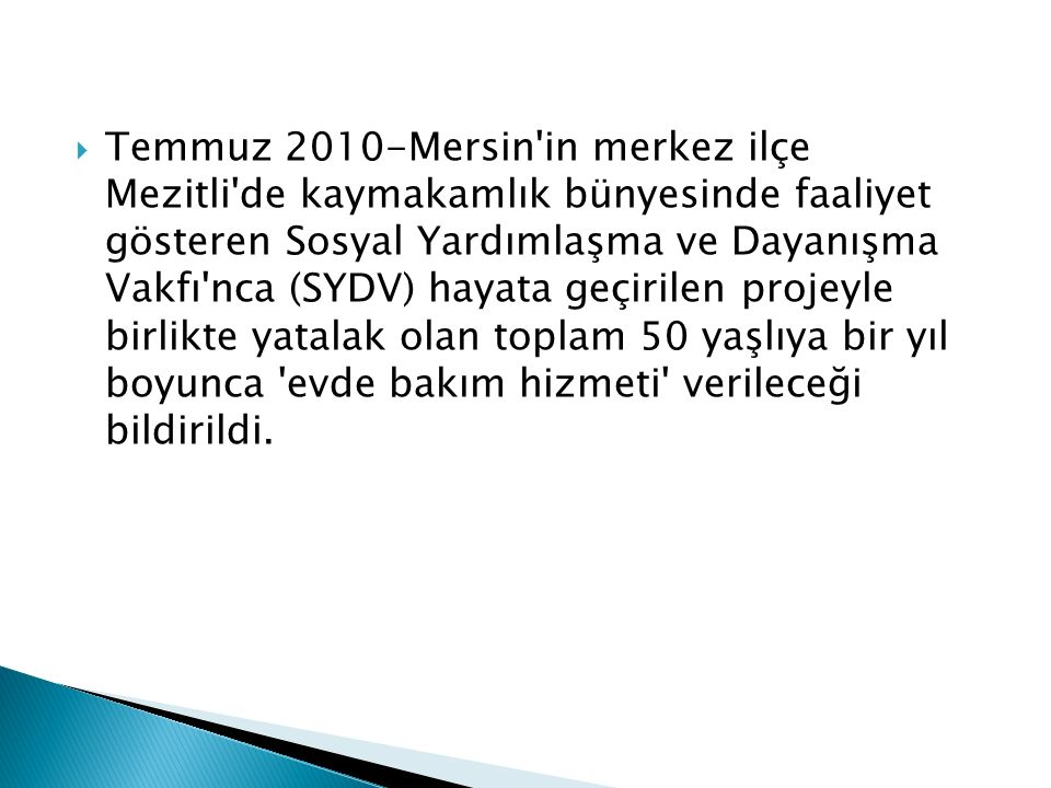  Temmuz 2010-Mersin in merkez ilçe Mezitli de kaymakamlık bünyesinde faaliyet gösteren Sosyal Yardımlaşma ve Dayanışma Vakfı nca (SYDV) hayata geçirilen projeyle birlikte yatalak olan toplam 50 yaşlıya bir yıl boyunca evde bakım hizmeti verileceği bildirildi.