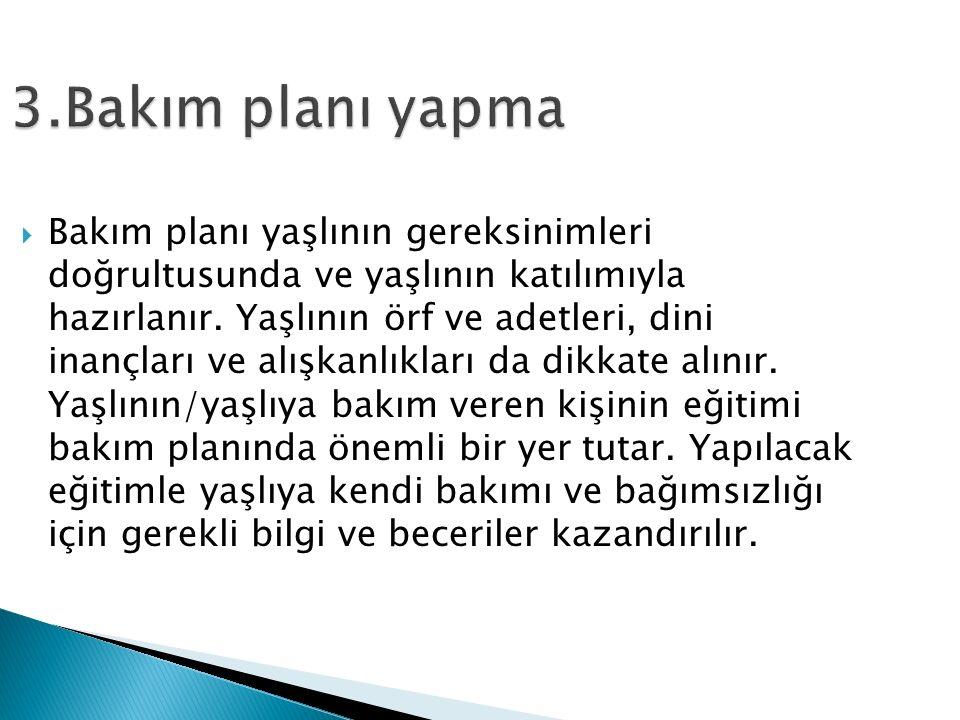 3.Bakım planı yapma  Bakım planı yaşlının gereksinimleri doğrultusunda ve yaşlının katılımıyla hazırlanır.
