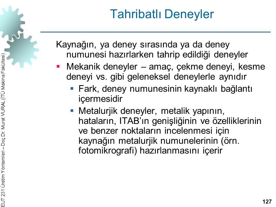 EUT 231 Üretim Yöntemleri – Doç.Dr. Murat VURAL (İTÜ Makina Fakültesi) Tahribatlı Deneyler Kaynağın, ya deney sırasında ya da deney numunesi hazırlark