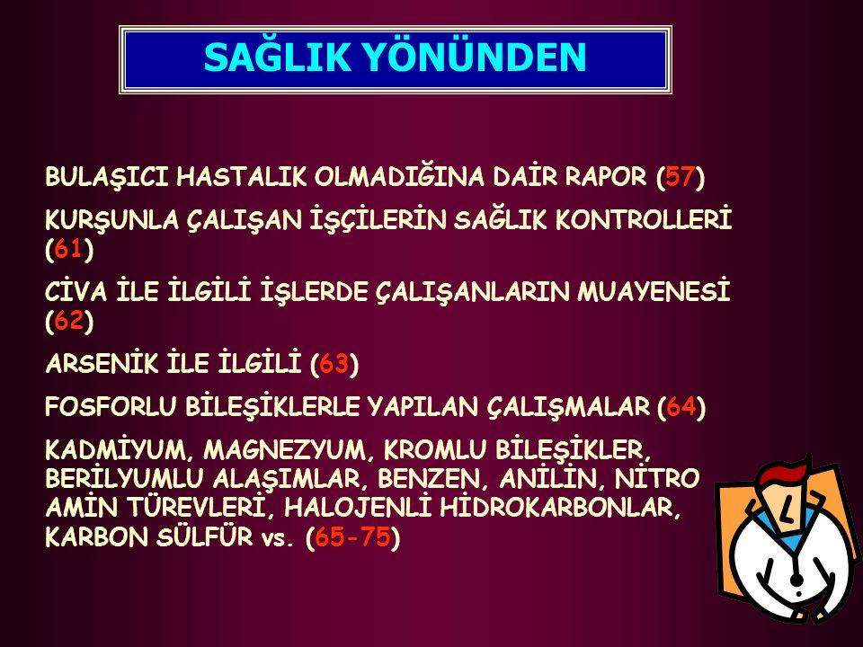 BULAŞICI HASTALIK OLMADIĞINA DAİR RAPOR (57) KURŞUNLA ÇALIŞAN İŞÇİLERİN SAĞLIK KONTROLLERİ (61) CİVA İLE İLGİLİ İŞLERDE ÇALIŞANLARIN MUAYENESİ (62) ARSENİK İLE İLGİLİ (63) FOSFORLU BİLEŞİKLERLE YAPILAN ÇALIŞMALAR (64) KADMİYUM, MAGNEZYUM, KROMLU BİLEŞİKLER, BERİLYUMLU ALAŞIMLAR, BENZEN, ANİLİN, NİTRO AMİN TÜREVLERİ, HALOJENLİ HİDROKARBONLAR, KARBON SÜLFÜR vs.