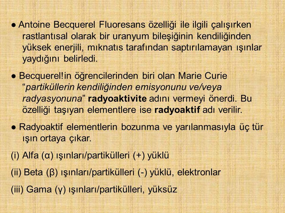 ● Antoine Becquerel Fluoresans özelliği ile ilgili çalışırken rastlantısal olarak bir uranyum bileşiğinin kendiliğinden yüksek enerjili, mıknatıs tarafından saptırılamayan ışınlar yaydığını belirledi.
