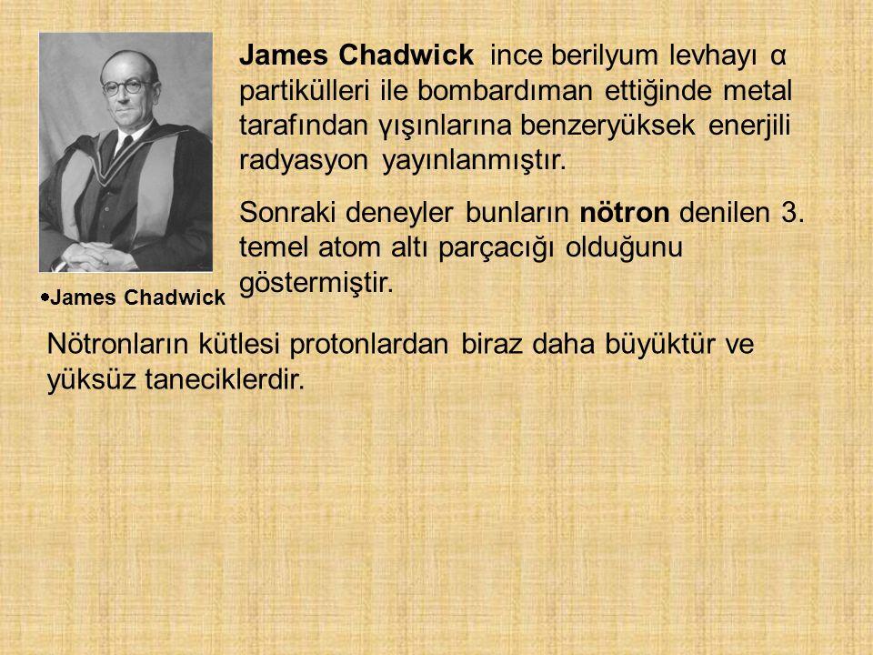  James Chadwick James Chadwick ince berilyum levhayı α partikülleri ile bombardıman ettiğinde metal tarafından γışınlarına benzeryüksek enerjili radyasyon yayınlanmıştır.