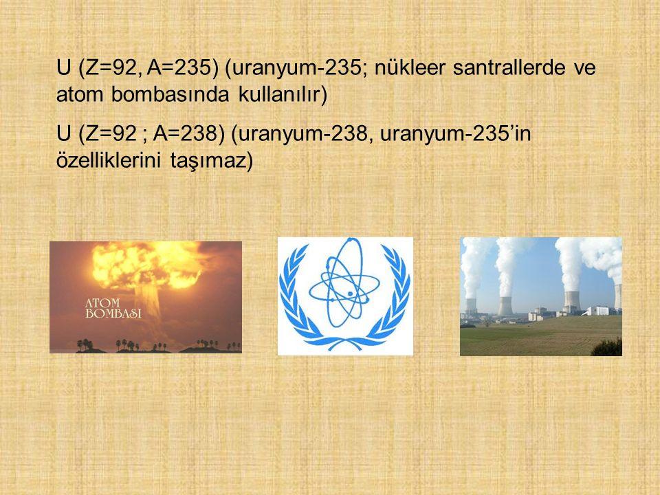 U (Z=92, A=235) (uranyum-235; nükleer santrallerde ve atom bombasında kullanılır) U (Z=92 ; A=238) (uranyum-238, uranyum-235'in özelliklerini taşımaz)