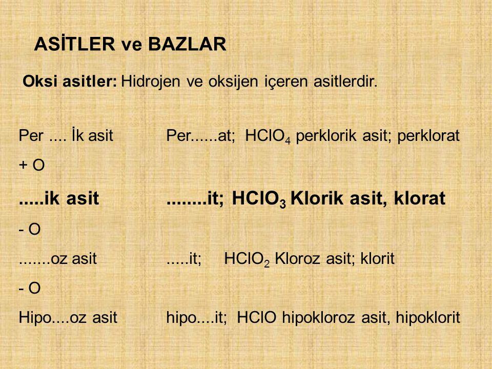 ASİTLER ve BAZLAR Oksi asitler: Hidrojen ve oksijen içeren asitlerdir. Per.... İk asitPer......at; HClO 4 perklorik asit; perklorat + O.....ik asit...