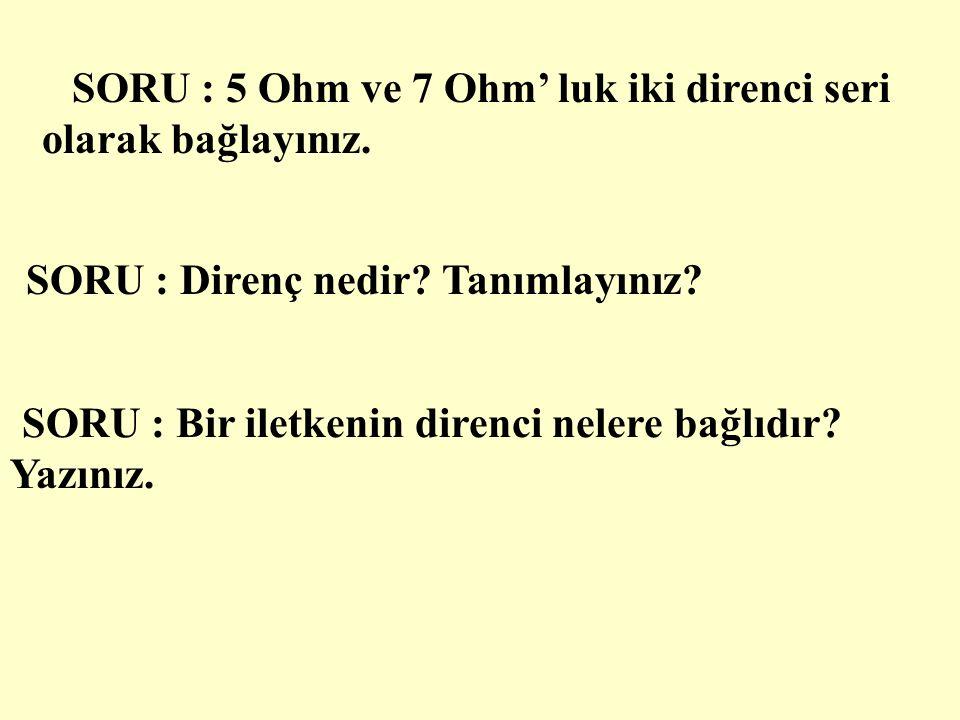 SORU : 12 Ohm ve 16 Ohm' luk iki direnç seri olarak bağlanmıştır.Toplam direnci bulunuz.