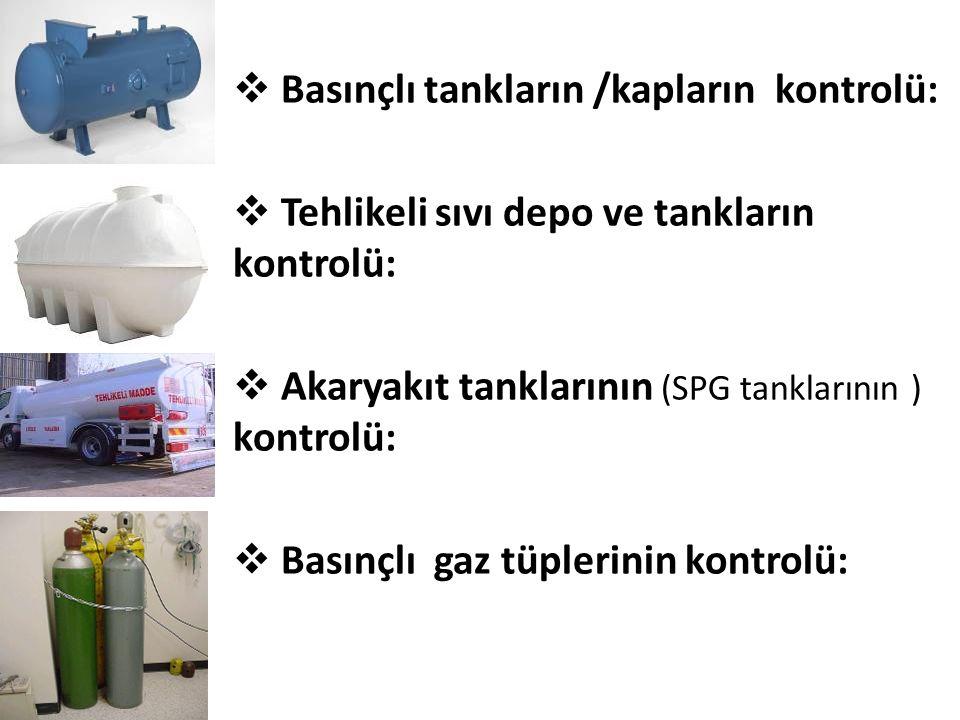  Basınçlı tankların /kapların kontrolü:  Tehlikeli sıvı depo ve tankların kontrolü:  Akaryakıt tanklarının (SPG tanklarının ) kontrolü:  Basınçlı gaz tüplerinin kontrolü: