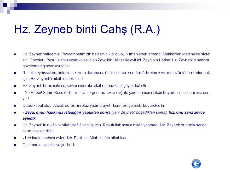 Hz. Zeynep binti Huzeyme (R.A.) Resulullah (sav) Hafsa'dan sonra bu kadınla evlenmiştir. Onun kocası da Bedir'de şehit edilmiş olan, Ubeyde b. Hâris't