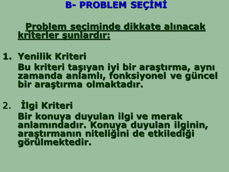 B- PROBLEM SEÇİMİ B- PROBLEM SEÇİMİ Problem seçiminde dikkate alınacak kriterler şunlardır: 1.Yenilik Kriteri Bu kriteri taşıyan iyi bir araştırma, ay