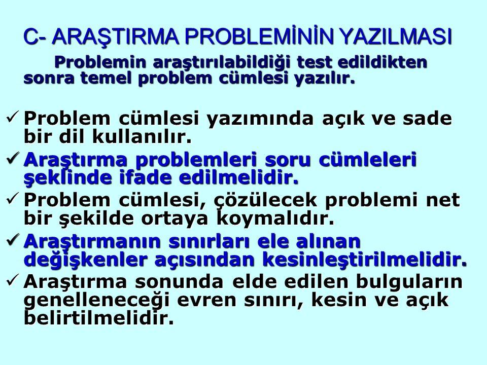 C- ARAŞTIRMA PROBLEMİNİN YAZILMASI Problemin araştırılabildiği test edildikten sonra temel problem cümlesi yazılır. Problem cümlesi yazımında açık ve