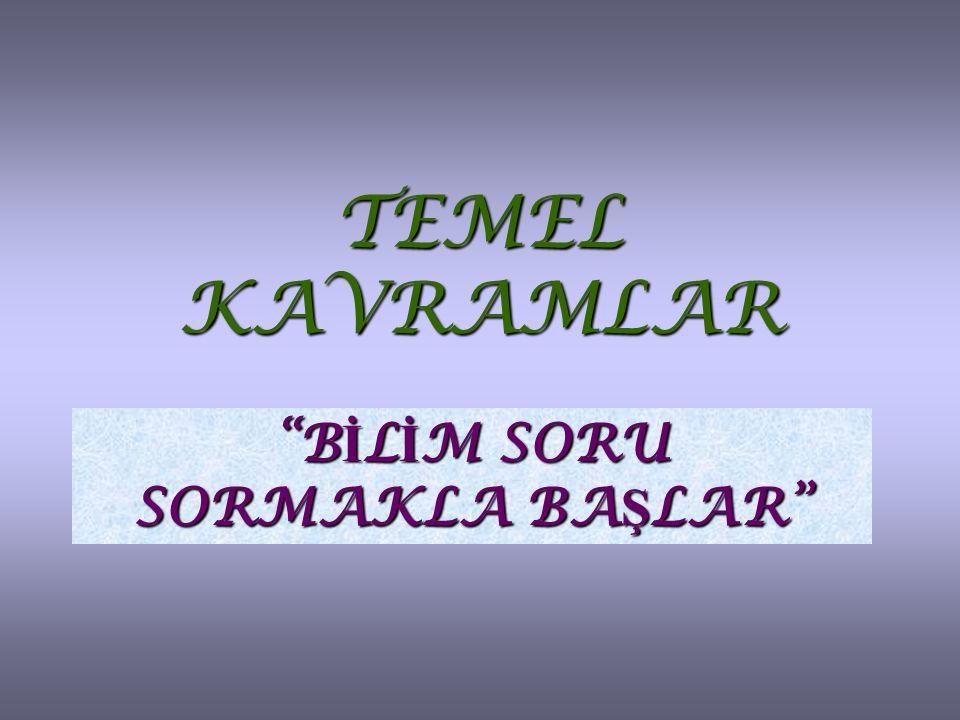 """TEMEL KAVRAMLAR """"B İ L İ M SORU SORMAKLA BA Ş LAR"""""""