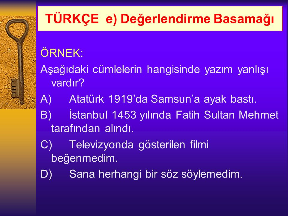 TÜRKÇE e) Değerlendirme Basamağı ÖRNEK: Aşağıdaki cümlelerin hangisinde yazım yanlışı vardır? A)Atatürk 1919'da Samsun'a ayak bastı. B)İstanbul 1453 y
