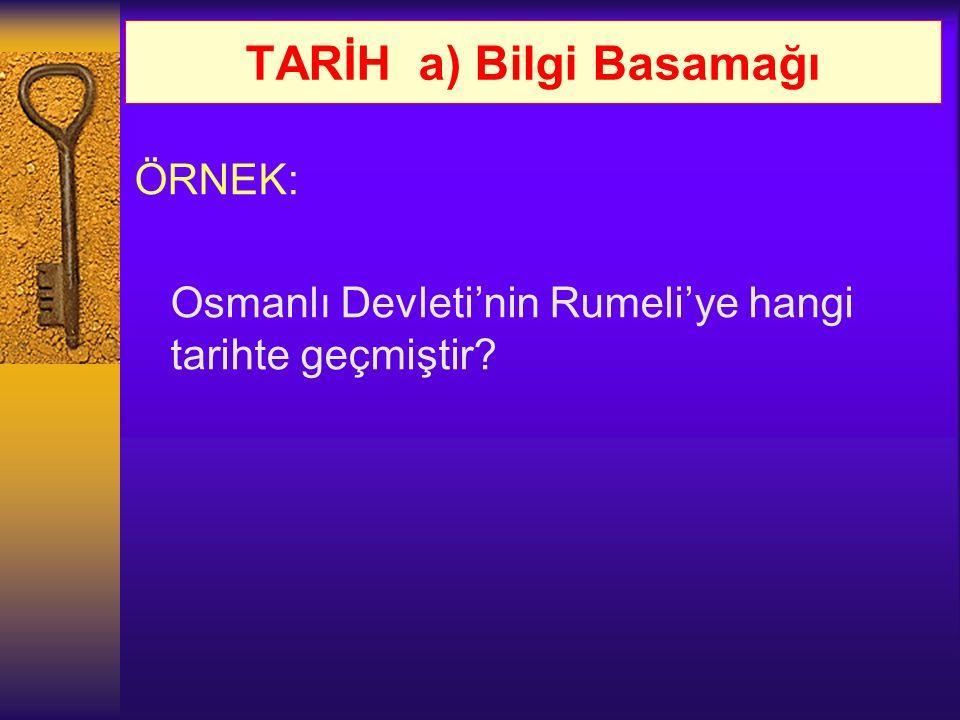 TARİH a) Bilgi Basamağı ÖRNEK: Osmanlı Devleti'nin Rumeli'ye hangi tarihte geçmiştir?