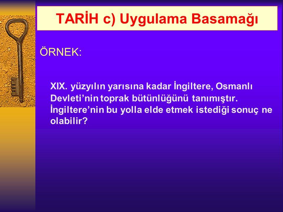 TARİH c) Uygulama Basamağı ÖRNEK: XIX. yüzyılın yarısına kadar İngiltere, Osmanlı Devleti'nin toprak bütünlüğünü tanımıştır. İngiltere'nin bu yolla el
