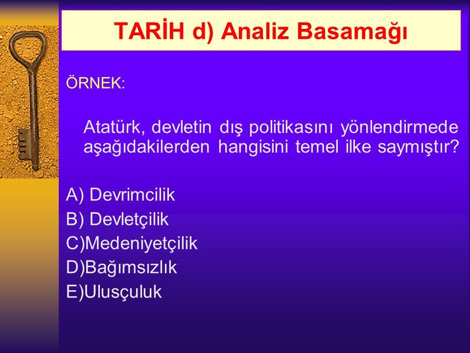 TARİH d) Analiz Basamağı ÖRNEK: Atatürk, devletin dış politikasını yönlendirmede aşağıdakilerden hangisini temel ilke saymıştır? A) Devrimcilik B) Dev