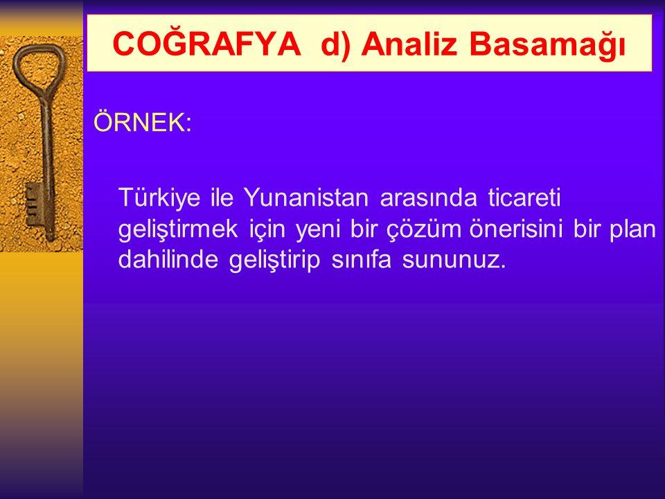 COĞRAFYA d) Analiz Basamağı ÖRNEK: Türkiye ile Yunanistan arasında ticareti geliştirmek için yeni bir çözüm önerisini bir plan dahilinde geliştirip sı