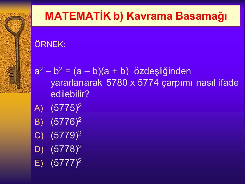 MATEMATİK b) Kavrama Basamağı ÖRNEK: a 2 – b 2 = (a – b)(a + b) özdeşliğinden yararlanarak 5780 x 5774 çarpımı nasıl ifade edilebilir? A) (5775) 2 B)
