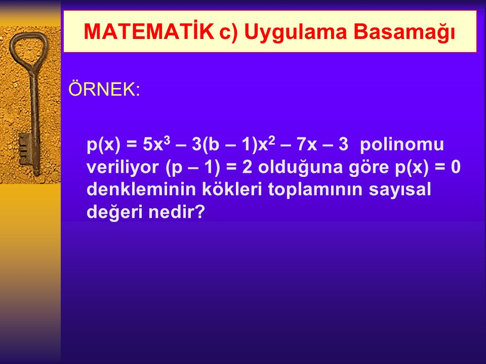 MATEMATİK c) Uygulama Basamağı ÖRNEK: p(x) = 5x 3 – 3(b – 1)x 2 – 7x – 3 polinomu veriliyor (p – 1) = 2 olduğuna göre p(x) = 0 denkleminin kökleri top
