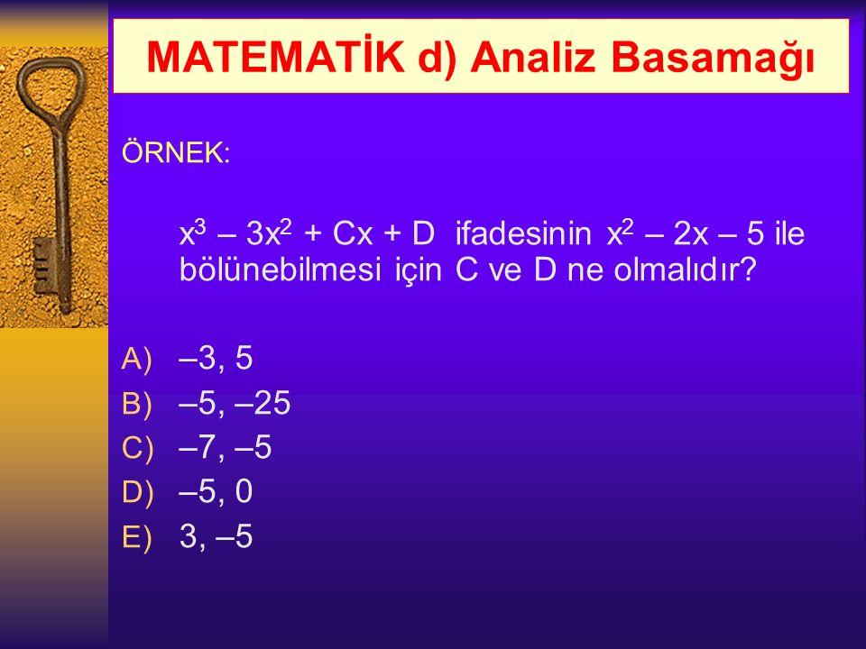 MATEMATİK d) Analiz Basamağı ÖRNEK: x 3 – 3x 2 + Cx + D ifadesinin x 2 – 2x – 5 ile bölünebilmesi için C ve D ne olmalıdır? A) –3, 5 B) –5, –25 C) –7,
