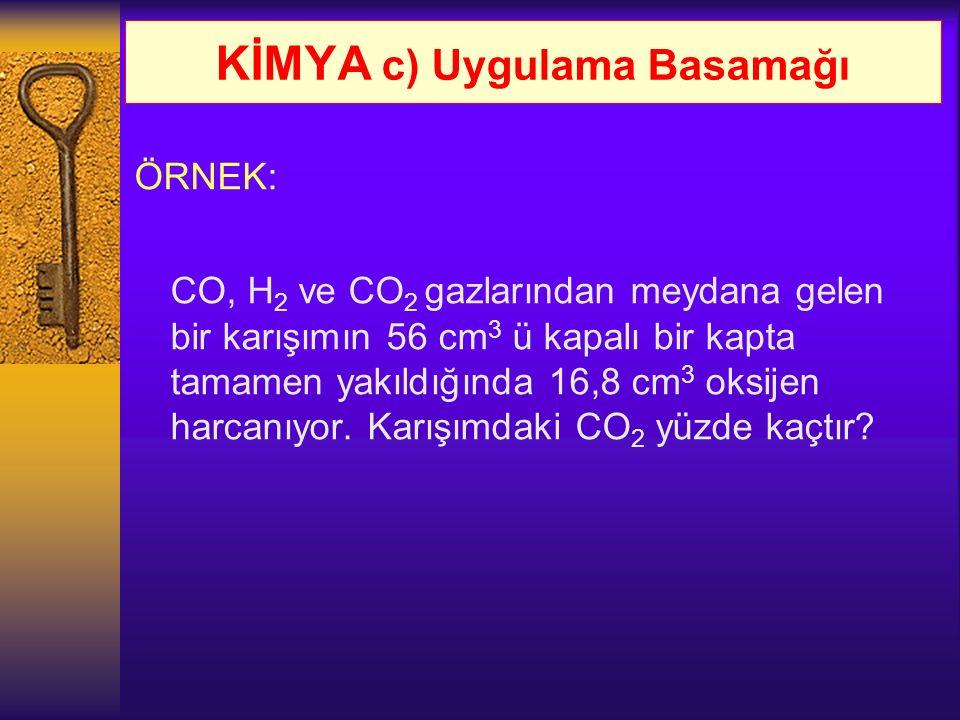 KİMYA c) Uygulama Basamağı ÖRNEK: CO, H 2 ve CO 2 gazlarından meydana gelen bir karışımın 56 cm 3 ü kapalı bir kapta tamamen yakıldığında 16,8 cm 3 ok