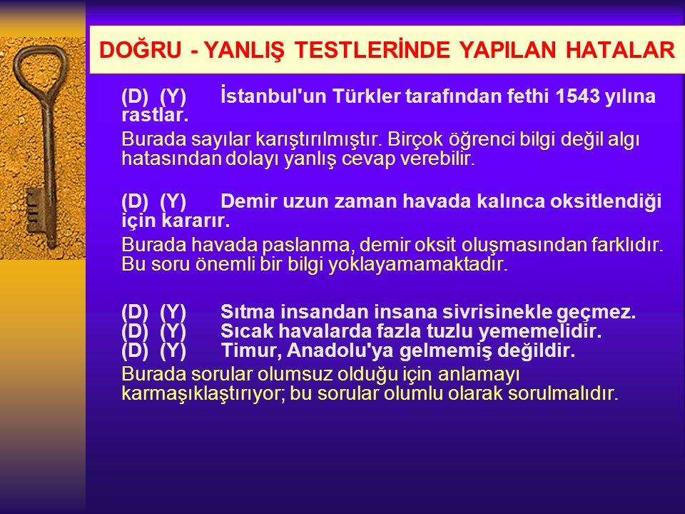 DOĞRU - YANLIŞ TESTLERİNDE YAPILAN HATALAR (D) (Y) İstanbul'un Türkler tarafından fethi 1543 yılına rastlar. Burada sayılar karıştırılmıştır. Birçok ö