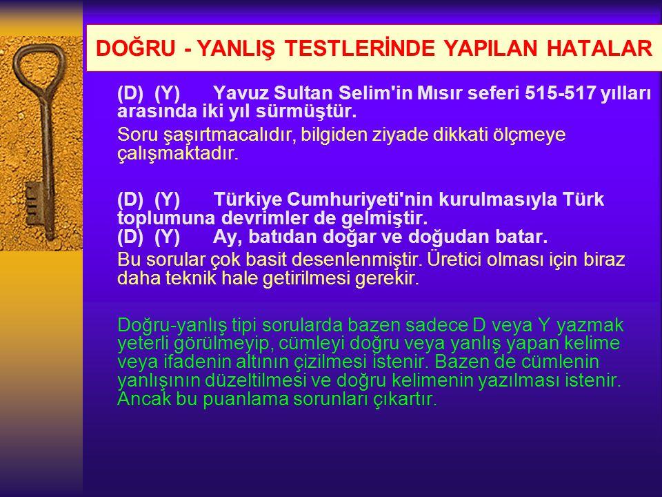 DOĞRU - YANLIŞ TESTLERİNDE YAPILAN HATALAR (D) (Y) Yavuz Sultan Selim'in Mısır seferi 515-517 yılları arasında iki yıl sürmüştür. Soru şaşırtmacalıdır