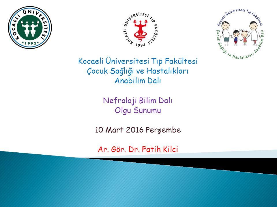 Kocaeli Üniversitesi Tıp Fakültesi Çocuk Sağlığı ve Hastalıkları Anabilim Dalı Nefroloji Bilim Dalı Olgu Sunumu 10 Mart 2016 Perşembe Ar.