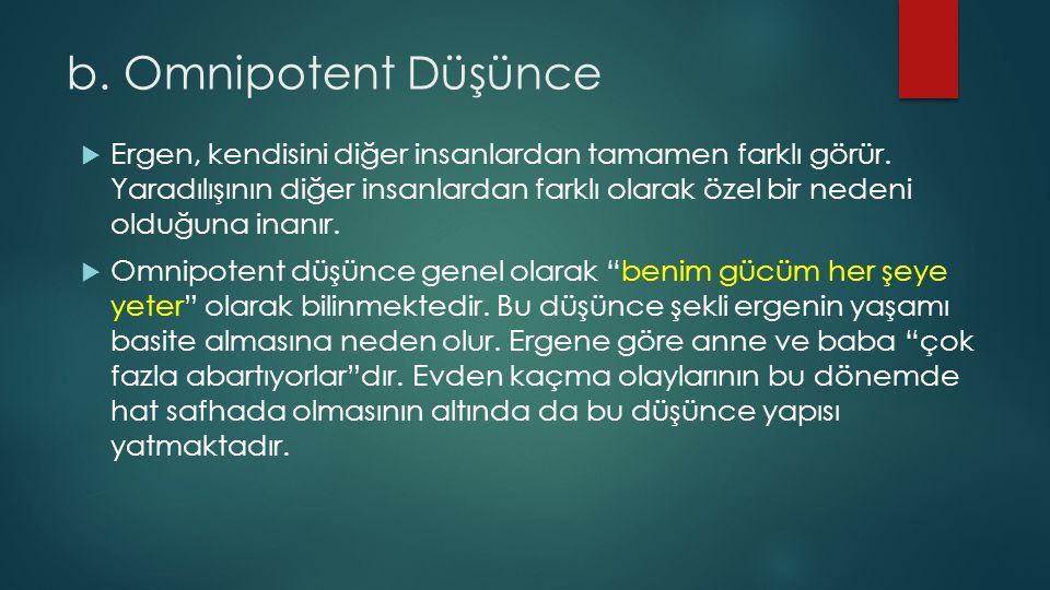 b. Omnipotent Düşünce  Ergen, kendisini diğer insanlardan tamamen farklı görür.