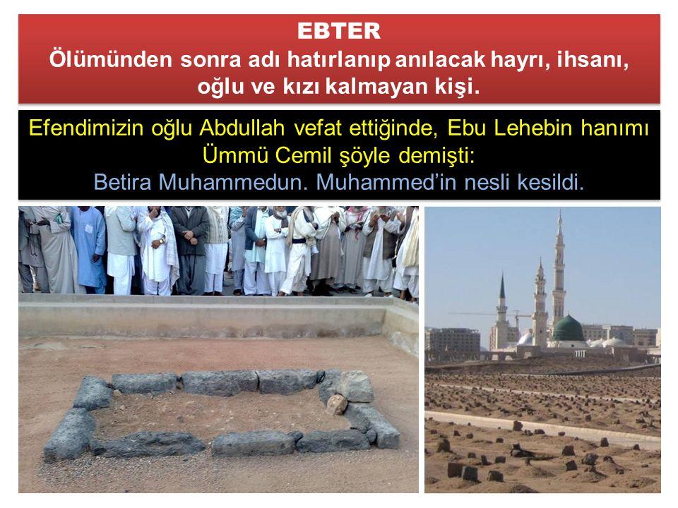 Efendimizin oğlu Abdullah vefat ettiğinde, Ebu Lehebin hanımı Ümmü Cemil şöyle demişti: Betira Muhammedun.