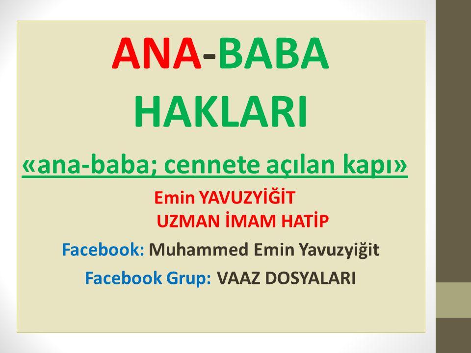 ANA-BABA HAKLARI «ana-baba; cennete açılan kapı» Emin YAVUZYİĞİT UZMAN İMAM HATİP Facebook: Muhammed Emin Yavuzyiğit Facebook Grup: VAAZ DOSYALARI