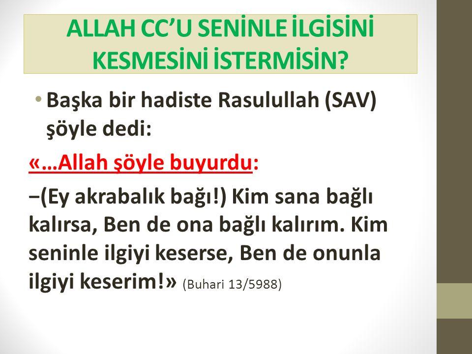 ALLAH CC'U SENİNLE İLGİSİNİ KESMESİNİ İSTERMİSİN? Başka bir hadiste Rasulullah (SAV) şöyle dedi: «…Allah şöyle buyurdu: −(Ey akrabalık bağı!) Kim sana