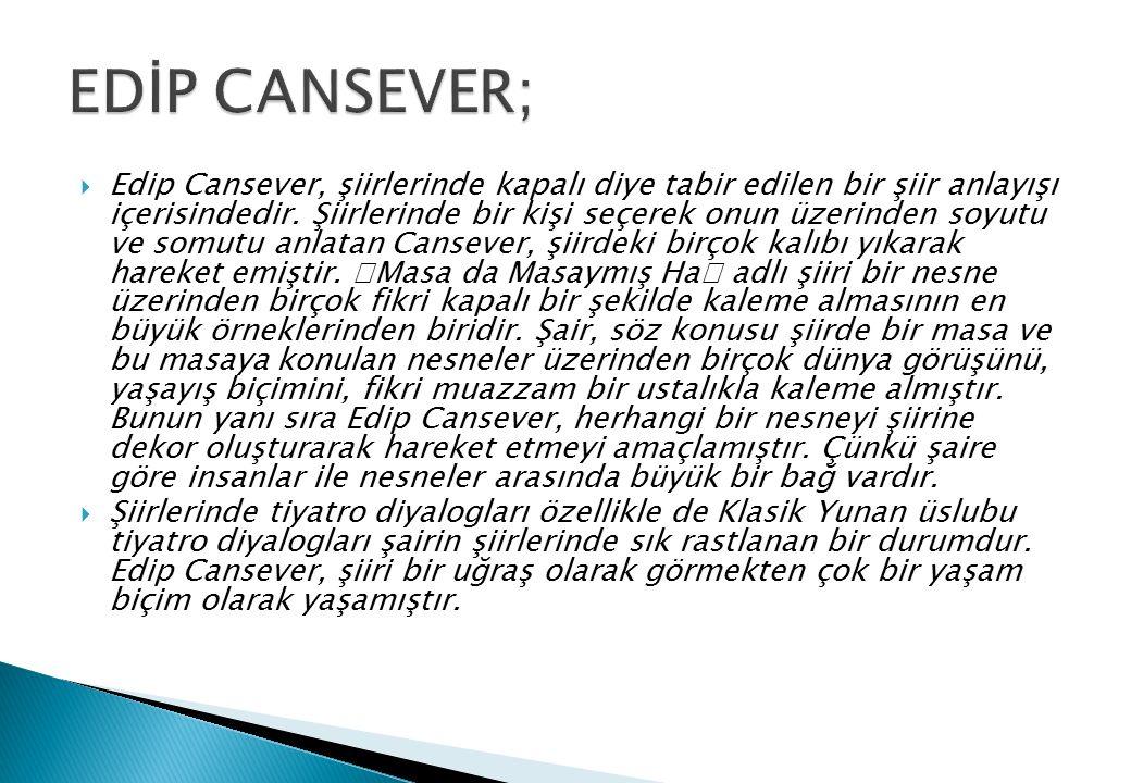  Edip Cansever, şiirlerinde kapalı diye tabir edilen bir şiir anlayışı içerisindedir. Şiirlerinde bir kişi seçerek onun üzerinden soyutu ve somutu an