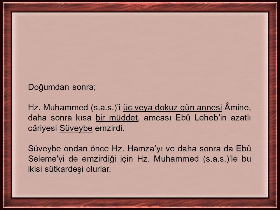 Doğumdan sonra; Hz. Muhammed (s.a.s.)'i üç veya dokuz gün annesi Âmine, daha sonra kısa bir müddet, amcası Ebû Leheb'in azatlı câriyesi Süveybe emzird