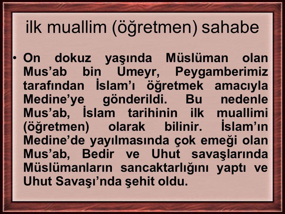 ilk muallim (öğretmen) sahabe On dokuz yaşında Müslüman olan Mus'ab bin Umeyr, Peygamberimiz tarafından İslam'ı öğretmek amacıyla Medine'ye gönderildi