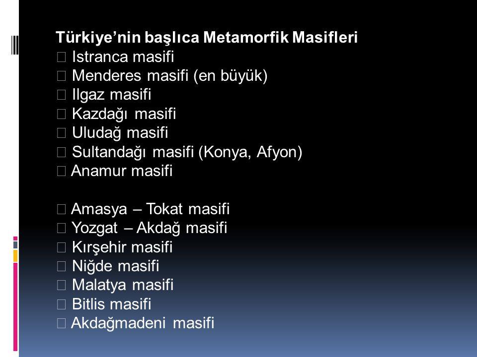 Türkiye'nin başlıca Metamorfik Masifleri  Istranca masifi  Menderes masifi (en büyük)  Ilgaz masifi  Kazdağı masifi  Uludağ masifi  Sultandağı masifi (Konya, Afyon)  Anamur masifi  Amasya – Tokat masifi  Yozgat – Akdağ masifi  Kırşehir masifi  Niğde masifi  Malatya masifi  Bitlis masifi  Akdağmadeni masifi
