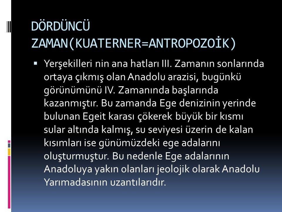 DÖRDÜNCÜ ZAMAN(KUATERNER=ANTROPOZOİK)  Yerşekilleri nin ana hatları III. Zamanın sonlarında ortaya çıkmış olan Anadolu arazisi, bugünkü görünümünü IV