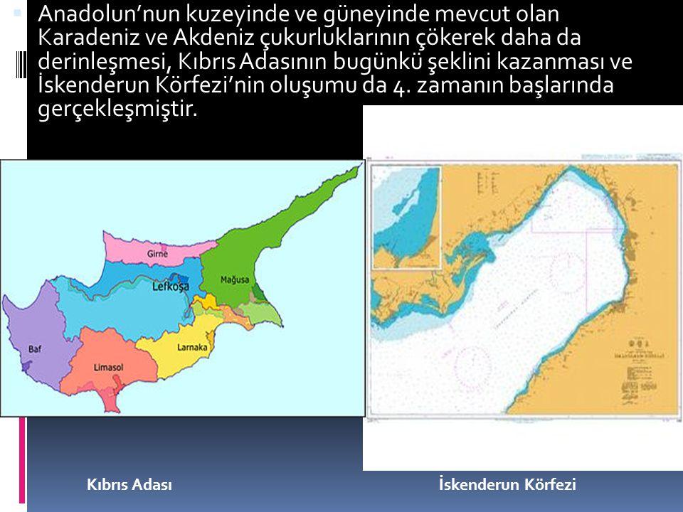  Anadolun'nun kuzeyinde ve güneyinde mevcut olan Karadeniz ve Akdeniz çukurluklarının çökerek daha da derinleşmesi, Kıbrıs Adasının bugünkü şeklini k