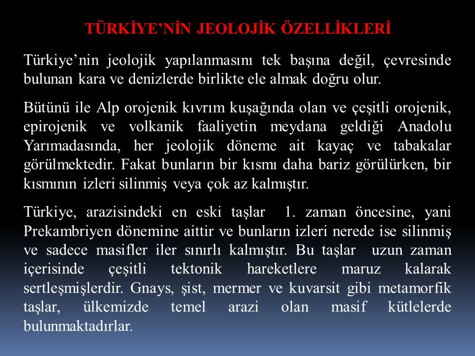 TÜRKİYE'NİN JEOLOJİK ÖZELLİKLERİ Türkiye'nin jeolojik yapılanmasını tek başına değil, çevresinde bulunan kara ve denizlerde birlikte ele almak doğru olur.