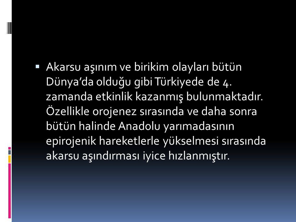  Akarsu aşınım ve birikim olayları bütün Dünya'da olduğu gibi Türkiyede de 4. zamanda etkinlik kazanmış bulunmaktadır. Özellikle orojenez sırasında v
