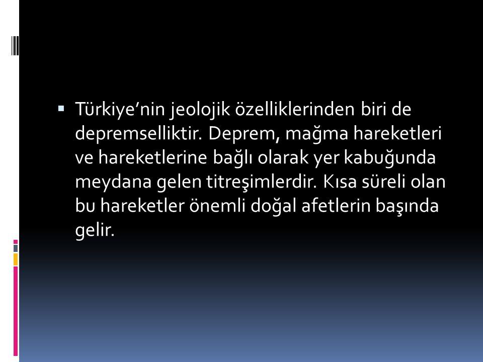  Türkiye'nin jeolojik özelliklerinden biri de depremselliktir. Deprem, mağma hareketleri ve hareketlerine bağlı olarak yer kabuğunda meydana gelen ti