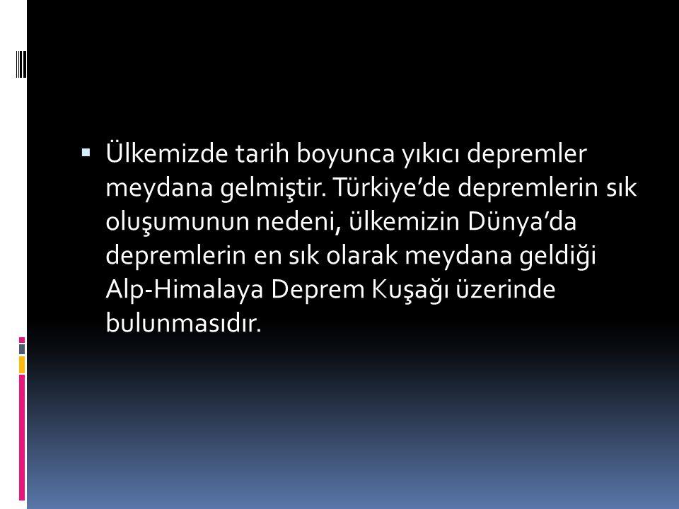  Ülkemizde tarih boyunca yıkıcı depremler meydana gelmiştir. Türkiye'de depremlerin sık oluşumunun nedeni, ülkemizin Dünya'da depremlerin en sık olar
