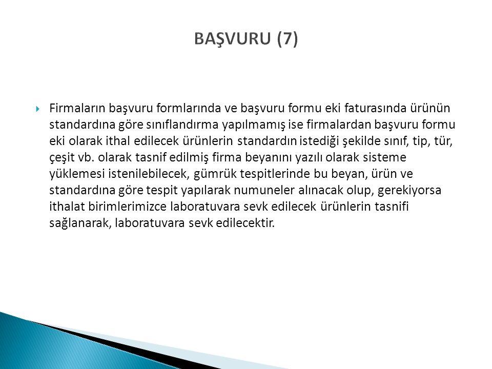 BAŞVURU (7)  Firmaların başvuru formlarında ve başvuru formu eki faturasında ürünün standardına göre sınıflandırma yapılmamış ise firmalardan başvuru