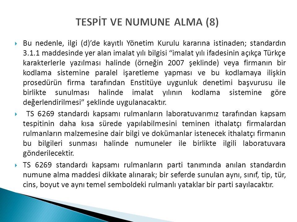 TESPİT VE NUMUNE ALMA (8)  Bu nedenle, ilgi (d)'de kayıtlı Yönetim Kurulu kararına istinaden; standardın 3.1.1 maddesinde yer alan imalat yılı bilgis