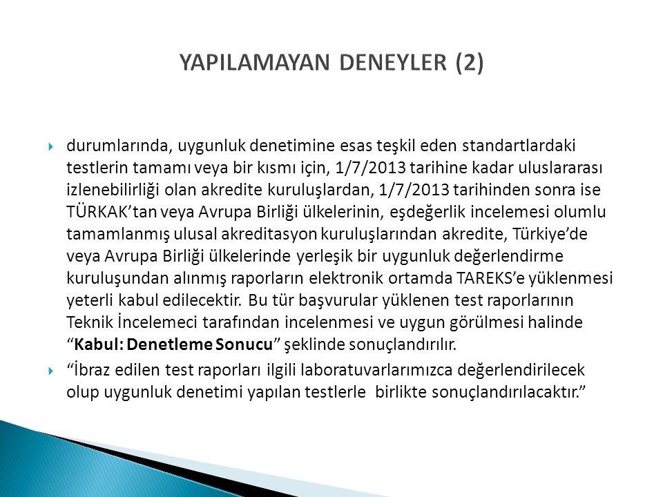 YAPILAMAYAN DENEYLER (2)  durumlarında, uygunluk denetimine esas teşkil eden standartlardaki testlerin tamamı veya bir kısmı için, 1/7/2013 tarihine kadar uluslararası izlenebilirliği olan akredite kuruluşlardan, 1/7/2013 tarihinden sonra ise TÜRKAK'tan veya Avrupa Birliği ülkelerinin, eşdeğerlik incelemesi olumlu tamamlanmış ulusal akreditasyon kuruluşlarından akredite, Türkiye'de veya Avrupa Birliği ülkelerinde yerleşik bir uygunluk değerlendirme kuruluşundan alınmış raporların elektronik ortamda TAREKS'e yüklenmesi yeterli kabul edilecektir.