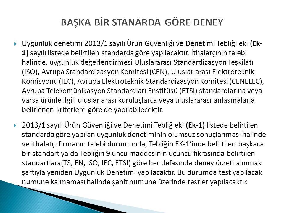 BAŞKA BİR STANARDA GÖRE DENEY  Uygunluk denetimi 2013/1 sayılı Ürün Güvenliği ve Denetimi Tebliği eki (Ek- 1) sayılı listede belirtilen standarda göre yapılacaktır.