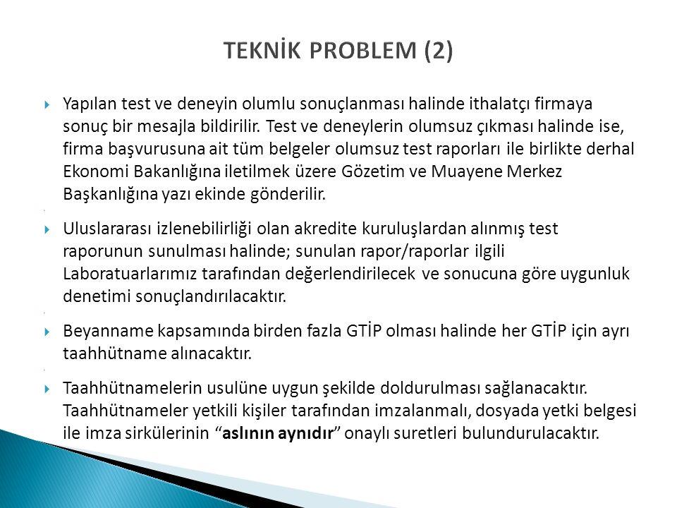 TEKNİK PROBLEM (2)  Yapılan test ve deneyin olumlu sonuçlanması halinde ithalatçı firmaya sonuç bir mesajla bildirilir. Test ve deneylerin olumsuz çı