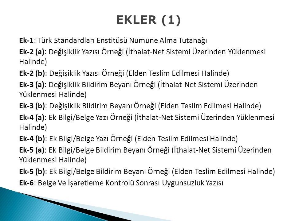 EKLER (1) Ek-1: Türk Standardları Enstitüsü Numune Alma Tutanağı Ek-2 (a): Değişiklik Yazısı Örneği (İthalat-Net Sistemi Üzerinden Yüklenmesi Halinde) Ek-2 (b): Değişiklik Yazısı Örneği (Elden Teslim Edilmesi Halinde) Ek-3 (a): Değişiklik Bildirim Beyanı Örneği (İthalat-Net Sistemi Üzerinden Yüklenmesi Halinde) Ek-3 (b): Değişiklik Bildirim Beyanı Örneği (Elden Teslim Edilmesi Halinde) Ek-4 (a): Ek Bilgi/Belge Yazı Örneği (İthalat-Net Sistemi Üzerinden Yüklenmesi Halinde) Ek-4 (b): Ek Bilgi/Belge Yazı Örneği (Elden Teslim Edilmesi Halinde) Ek-5 (a): Ek Bilgi/Belge Bildirim Beyanı Örneği (İthalat-Net Sistemi Üzerinden Yüklenmesi Halinde) Ek-5 (b): Ek Bilgi/Belge Bildirim Beyanı Örneği (Elden Teslim Edilmesi Halinde) Ek-6: Belge Ve İşaretleme Kontrolü Sonrası Uygunsuzluk Yazısı
